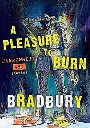 A Pleasure to Burn. Fahrenheit 451 Stories. - Ray Bradbury