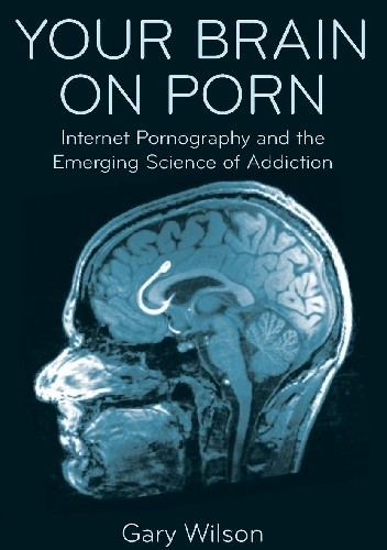 Your Brain on Porn: Internet Pornography and the Emerging Science of Addiction - Gary Wilson